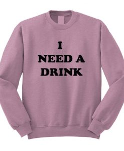 I Need A Drink Sweatshirt