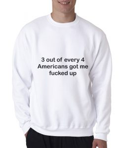 3 OUT OF 4 AMERICANS GOT ME FUCKED UP SWEATSHIRT