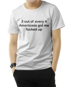 3 OUT OF 4 AMERICANS GOT ME FUCKED UP T-SHIRT