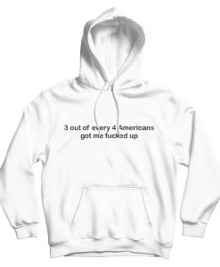 3 out of Every 4 Americans Got Me Fucked Up Hoodie