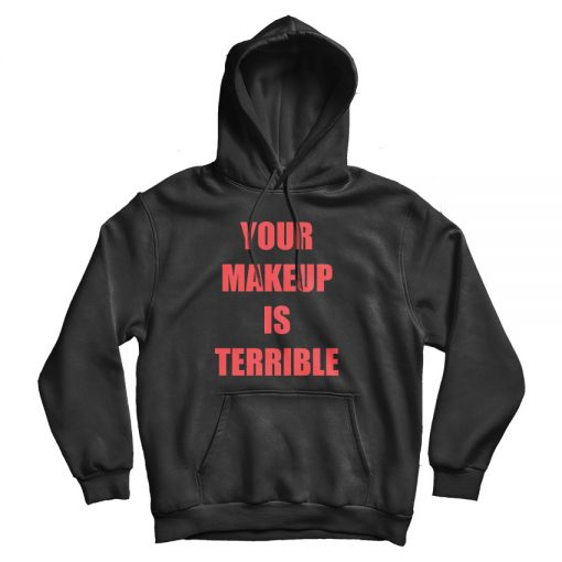 Your Make Up Is Terrible Hoodie