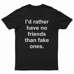 I'd Rather Have No Friends Than Fake Ones T-Shirt