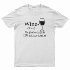 Wine Noun The Glue Holding This 2020 Shitshow Together T-Shirt